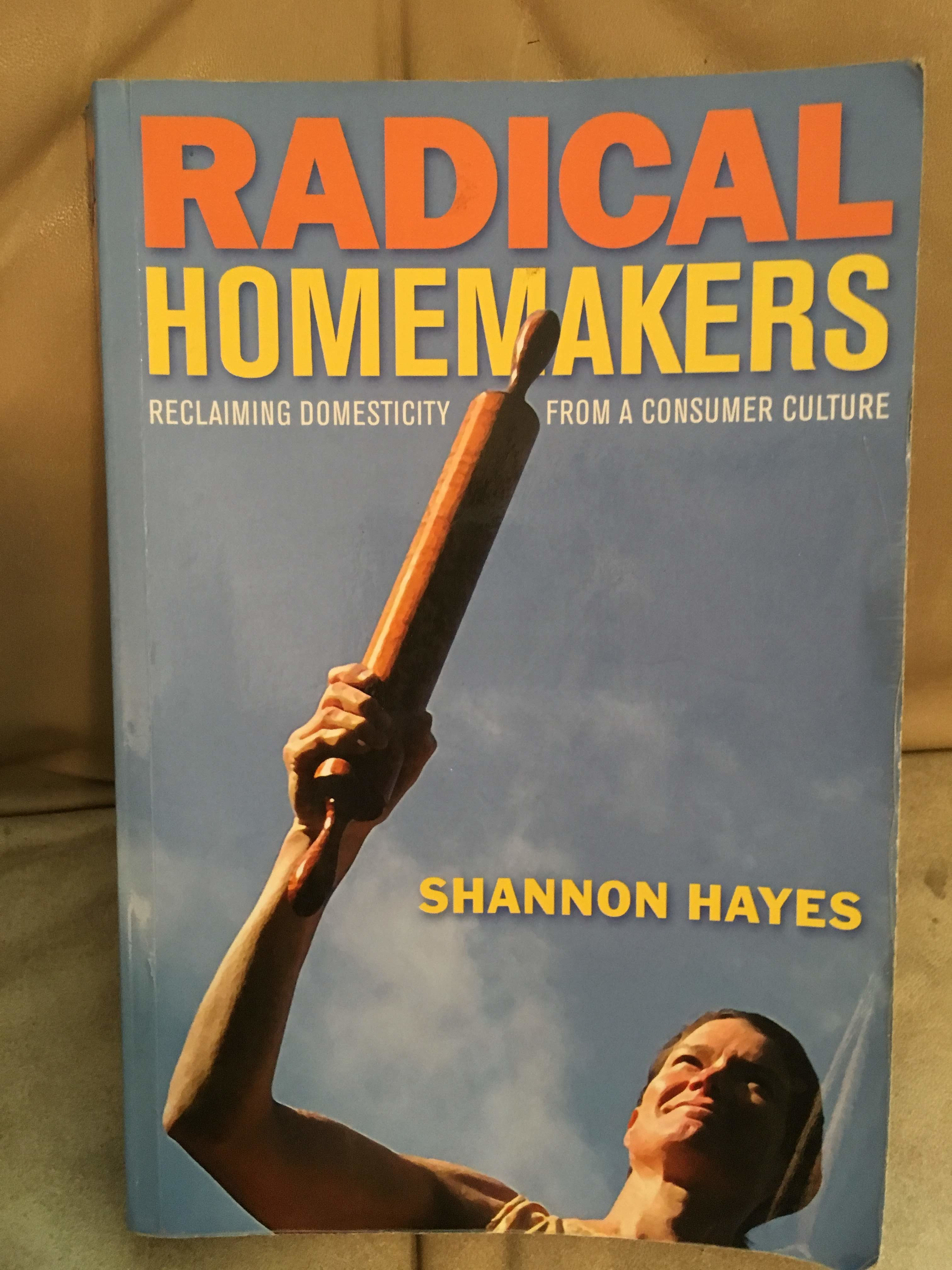 Radical Homemakers Shannon Hayes Sharing Your Home with Children Getting Organized The Best Unschooling Books That Aren't About Unschooling Homeschooling Portland Homeschooling Resources Carolyn Groves
